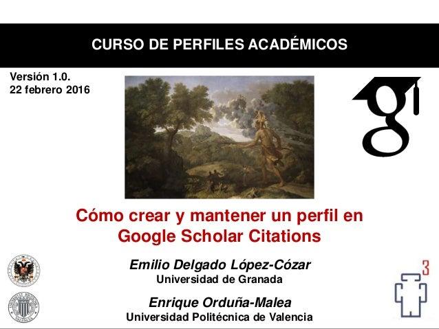 Emilio Delgado López-Cózar Universidad de Granada Enrique Orduña-Malea Universidad Politécnica de Valencia CURSO DE PERFIL...