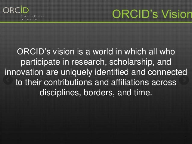 1 ORCID's vision is a world in which all who participate in research, scholarship, and innovation are uniquely identified ...
