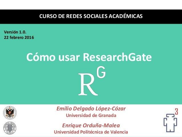Cómo usar ResearchGate Emilio Delgado López-Cózar Universidad de Granada Enrique Orduña-Malea Universidad Politécnica de V...