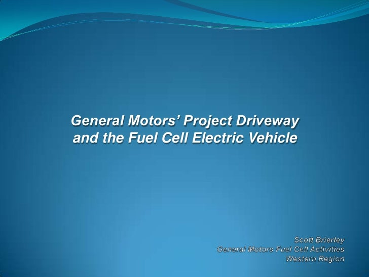 General Motors' Project Driveway<br />and the Fuel Cell Electric Vehicle<br />Scott BrierleyGeneral Motors Fuel Cell Activ...