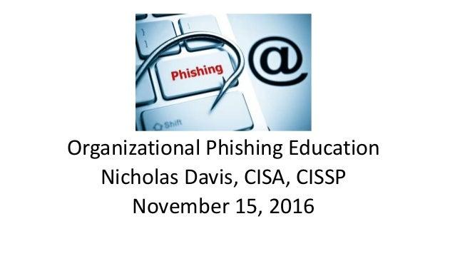 Organizational Phishing Education Nicholas Davis, CISA, CISSP November 15, 2016