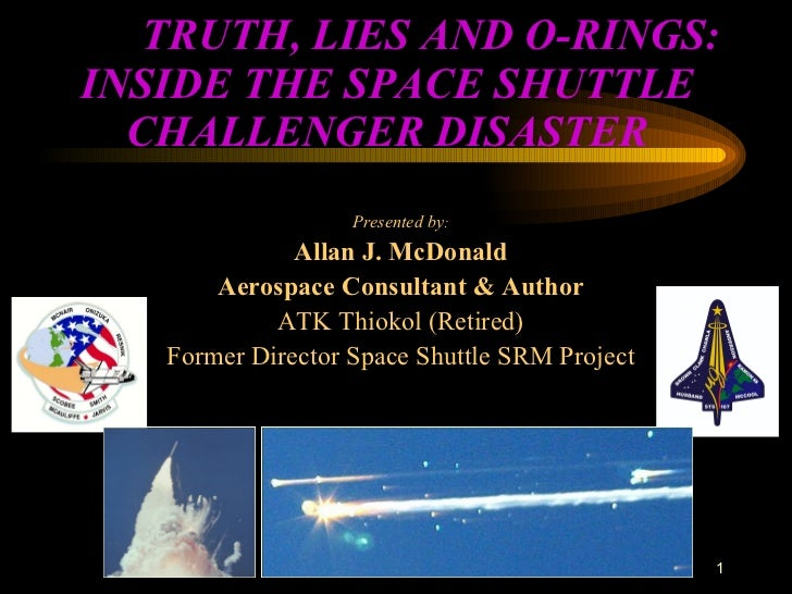 TRUTH, LIES AND O-RINGS: INSIDE THE SPACE SHUTTLE CHALLENGER DISASTER Presented by : Allan J. McDonald Aerospace Consult...