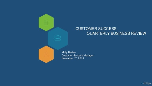 CUSTOMER SUCCESS QUARTERLY BUSINESS REVIEW Molly Barber Customer Success Manager November 17, 2015