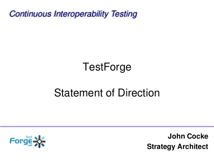 Continuous Interoperability Testing<br />TestForgeStatement of Direction<br />John Cocke<br />Strategy Architect<br />