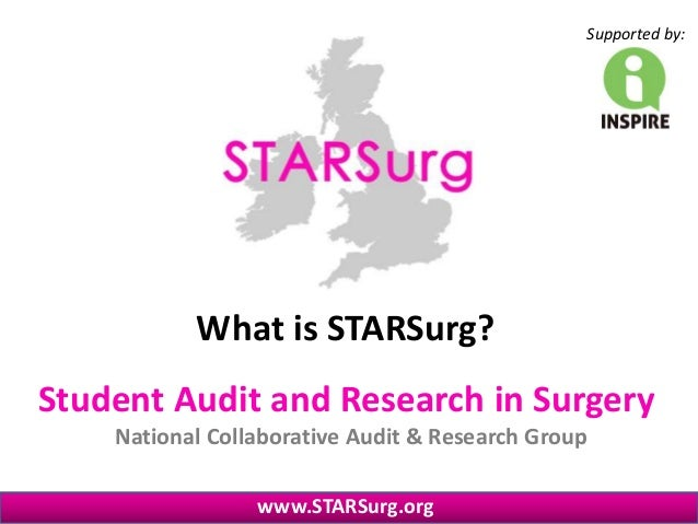 Student Audit and Research in Surgery National Collaborative Audit & Research Group www.STARSurg.org Supported by: What is...
