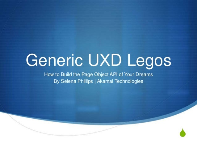 S Generic UXD Legos How to Build the Page Object API of Your Dreams By Selena Phillips | Akamai Technologies
