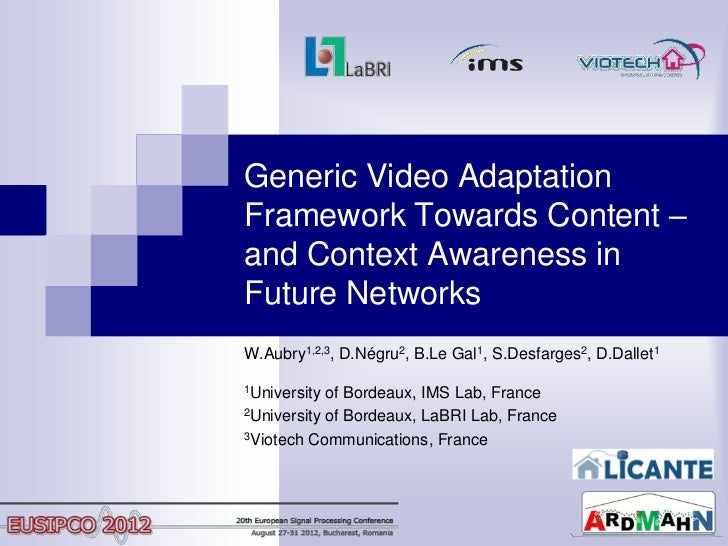 Generic Video AdaptationFramework Towards Content –and Context Awareness inFuture NetworksW.Aubry1,2,3, D.Négru2, B.Le Gal...