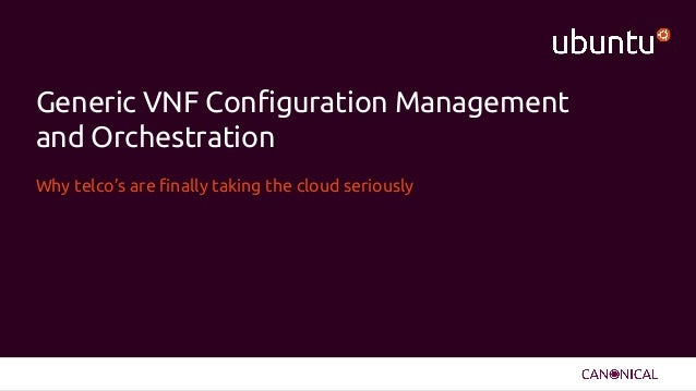 Generic VNF Configuration Management and Orchestration Why telco's are finally taking the cloud seriously