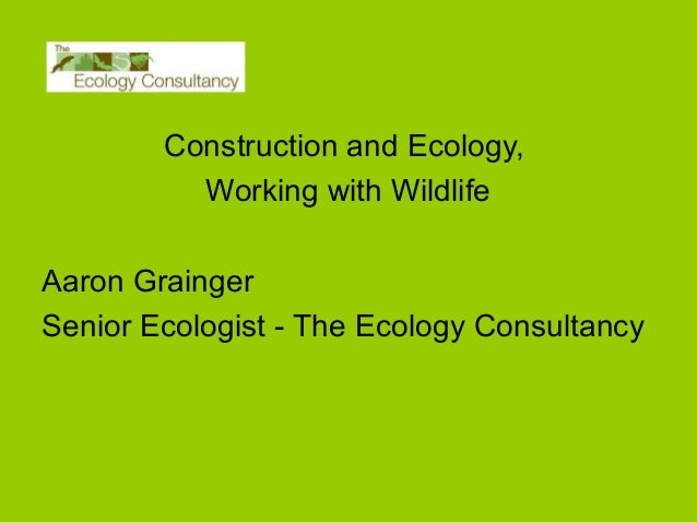 Construction and Ecology, Working with Wildlife Aaron Grainger Senior Ecologist - The Ecology Consultancy