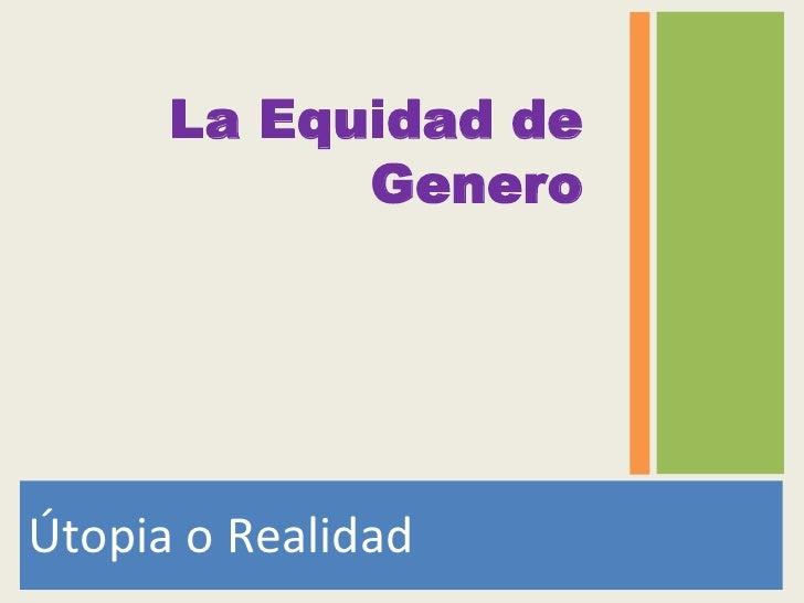 Útopia o Realidad<br />La Equidad de Genero<br />