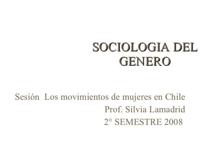 SOCIOLOGIA DEL GENERO Sesión  Los movimientos de mujeres en Chile Prof. Silvia Lamadrid 2° SEMESTRE 2008