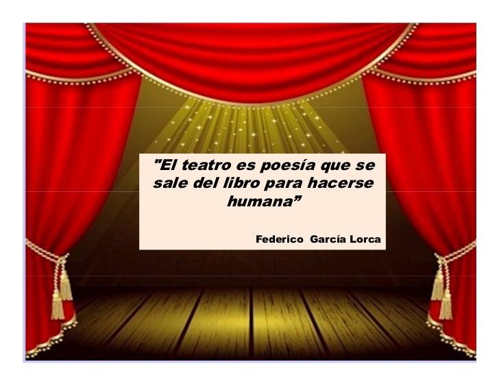 """""""El teatro es poesía que sesale del libro para hacerse          humana""""            Federico García Lorca"""