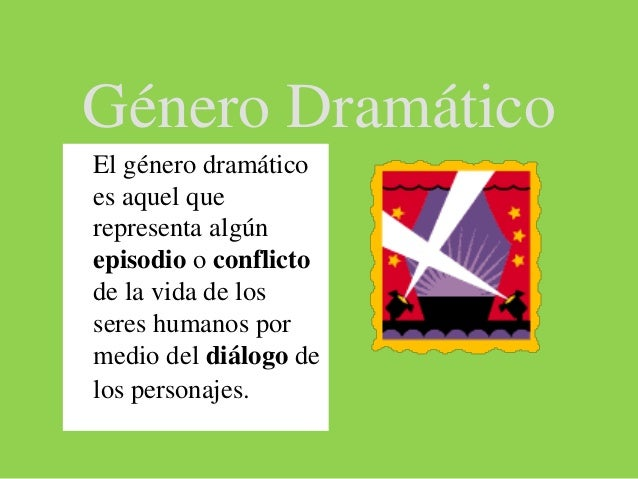 Género Dramático ● El género dramático es aquel que representa algún episodio o conflicto de la vida de los seres humanos ...