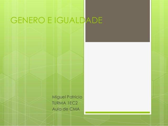 GENERO E IGUALDADE Miguel Patricio TURMA 1EC2 Aula de CMA