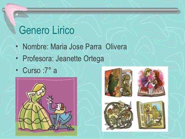 Genero Lirico• Nombre: Maria Jose Parra Olivera• Profesora: Jeanette Ortega• Curso :7° a
