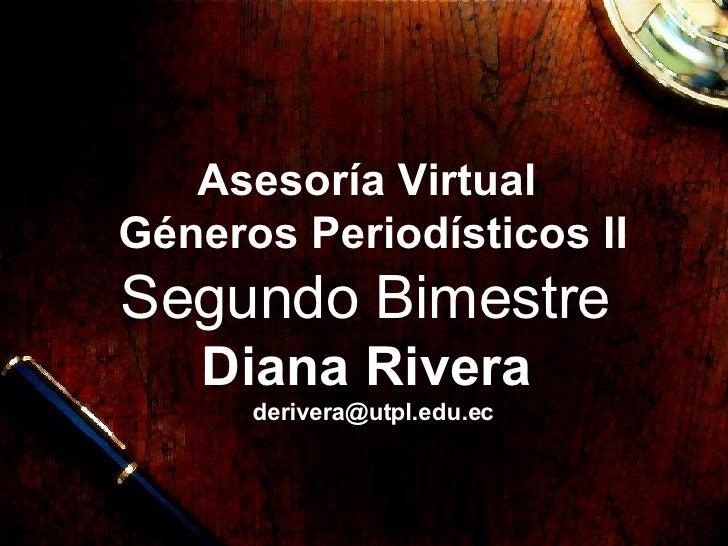 Asesor í a Virtual   G éneros Periodísticos II  Segundo Bimestre   Diana Rivera   [email_address]