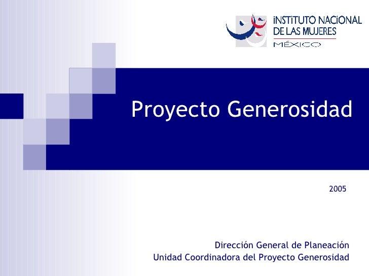 Proyecto Generosidad Dirección General de Planeación Unidad Coordinadora del Proyecto Generosidad 2005