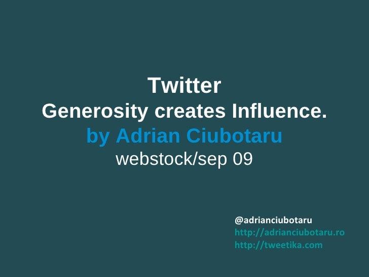 @adrianciubotaru http:// adrianciubotaru.ro http:// tweetika.com Twitter Generosity creates Influence. by Adrian Ciubotaru...