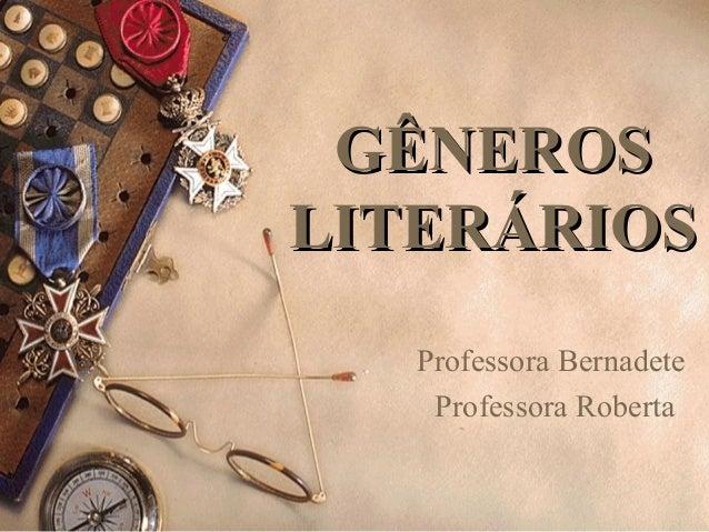 GÊNEROSGÊNEROS LITERÁRIOSLITERÁRIOS Professora Bernadete Professora Roberta