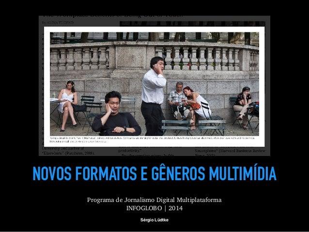 NOVOS FORMATOS E GÊNEROS MULTIMÍDIA  Programa de Jornalismo Digital Multiplataforma  INFOGLOBO | 2014  Sérgio Lüdtke