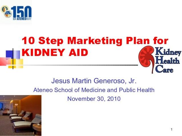 1 10 Step Marketing Plan for KIDNEY AID Jesus Martin Generoso, Jr. Ateneo School of Medicine and Public Health November 30...