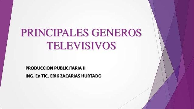 PRINCIPALES GENEROS    TELEVISIVOSPRODUCCION PUBLICITARIA IIING. En TIC. ERIK ZACARIAS HURTADO