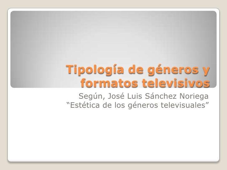 """Tipología de géneros y formatos televisivos<br />Según, José Luis Sánchez Noriega<br />""""Estética de los géneros televisual..."""