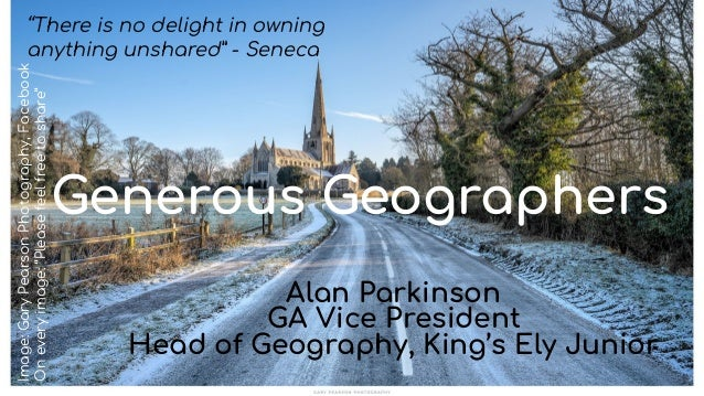 """Generous Geographers Alan Parkinson GA Vice President Head of Geography, King's Ely Junior """"There is no delight in owning ..."""