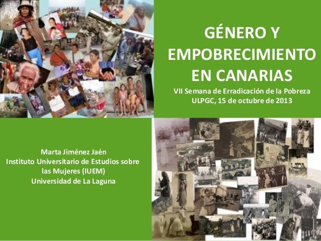 GÉNERO Y EMPOBRECIMIENTO EN CANARIAS VII Semana de Erradicación de la Pobreza ULPGC, 15 de octubre de 2013  Marta Jiménez ...