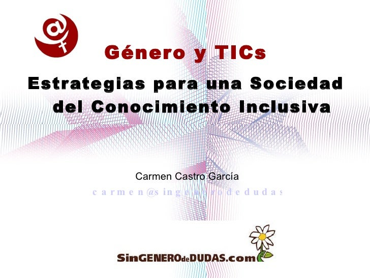 <ul><li>Género y TICs </li></ul><ul><li>Estrategias para una Sociedad del Conocimiento Inclusiva </li></ul>Carmen Castro G...