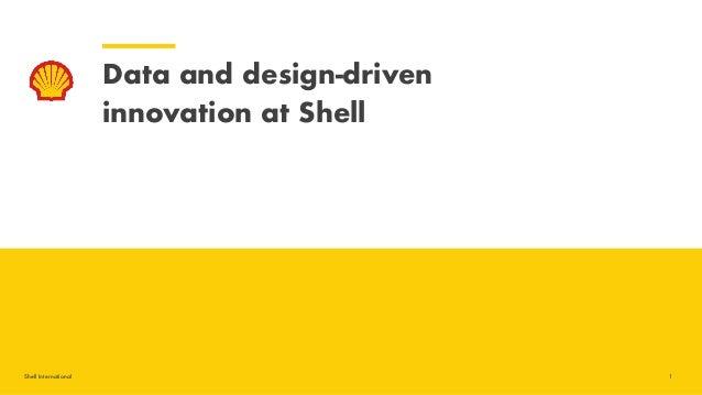 Shell International Data and design-driven  innovation at Shell 1