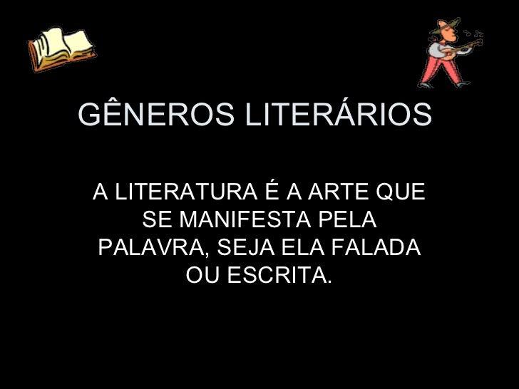 GÊNEROS LITERÁRIOSA LITERATURA É A ARTE QUE     SE MANIFESTA PELAPALAVRA, SEJA ELA FALADA        OU ESCRITA.