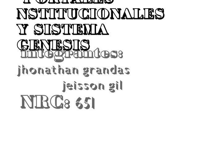 PORTALES NSTITUCIONALES Y SISTEMA GENESIS integrantes: jhonathan grandas jeisson gil NRC: 651