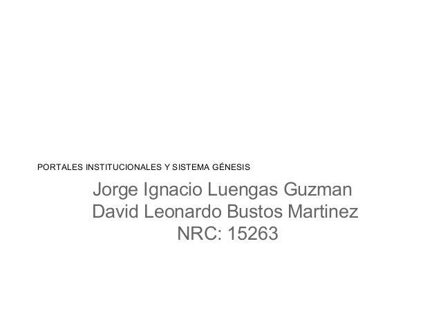 PORTALES INSTITUCIONALES Y SISTEMA GÉNESIS Jorge Ignacio Luengas Guzman David Leonardo Bustos Martinez NRC: 15263