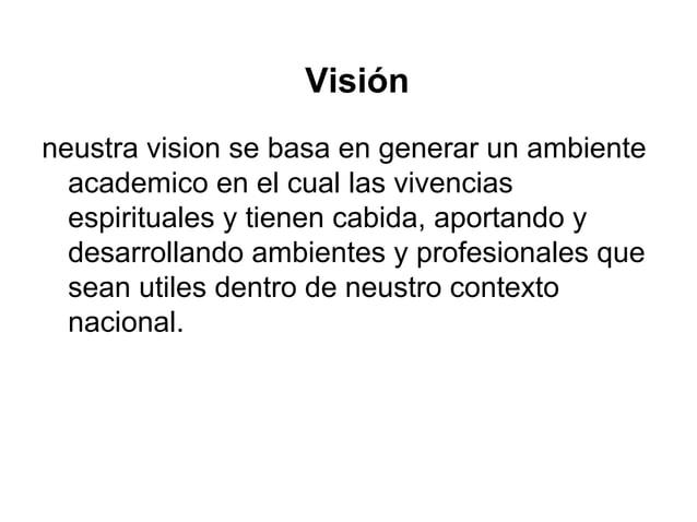 Visión neustra vision se basa en generar un ambiente academico en el cual las vivencias espirituales y tienen cabida, apor...