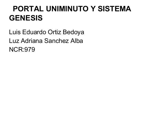 PORTAL UNIMINUTO Y SISTEMA GENESIS Luis Eduardo Ortiz Bedoya Luz Adriana Sanchez Alba NCR:979