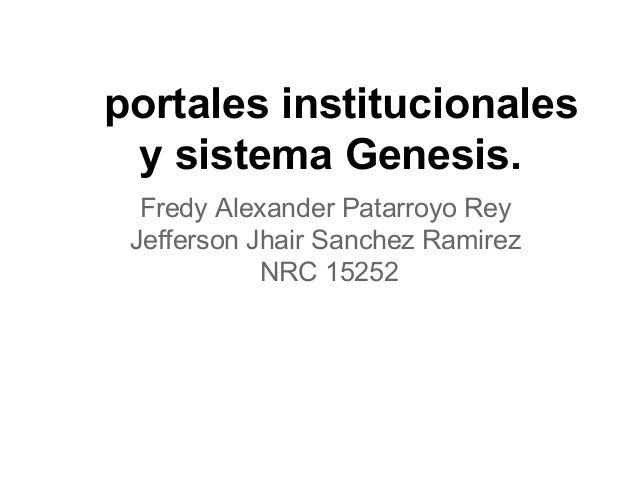 portales institucionales y sistema Genesis. Fredy Alexander Patarroyo Rey Jefferson Jhair Sanchez Ramirez NRC 15252