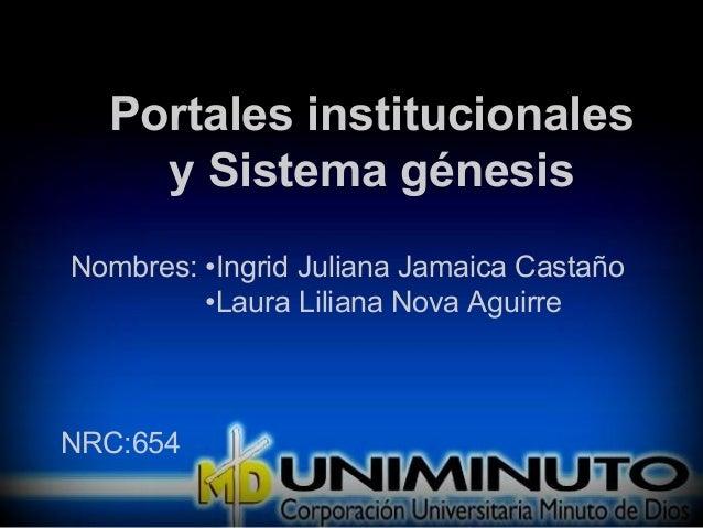 Portales institucionales y Sistema génesis Nombres: •Ingrid Juliana Jamaica Castaño •Laura Liliana Nova Aguirre NRC:654
