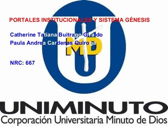 PORTALES INSTITUCIONALES Y SISTEMA GÉNESIS Catherine Tatiana Buitrago Giraldo Paula Andrea Cardenas Quiroga NRC: 667