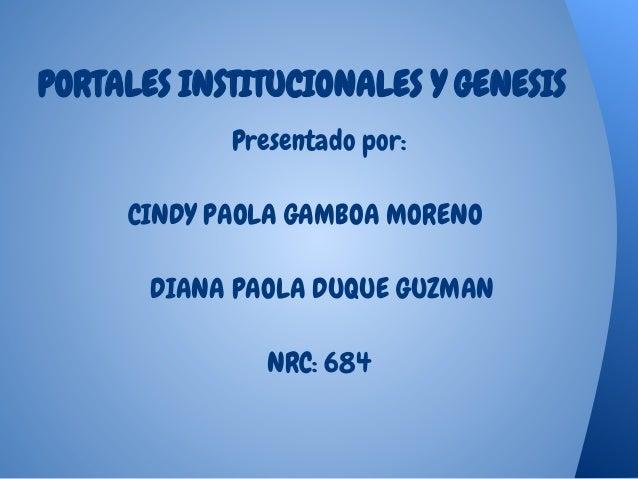 PORTALES INSTITUCIONALES Y GENESIS Presentado por: CINDY PAOLA GAMBOA MORENO DIANA PAOLA DUQUE GUZMAN NRC: 684