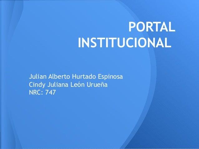 PORTAL INSTITUCIONAL Julian Alberto Hurtado Espinosa Cindy Juliana León Urueña NRC: 747