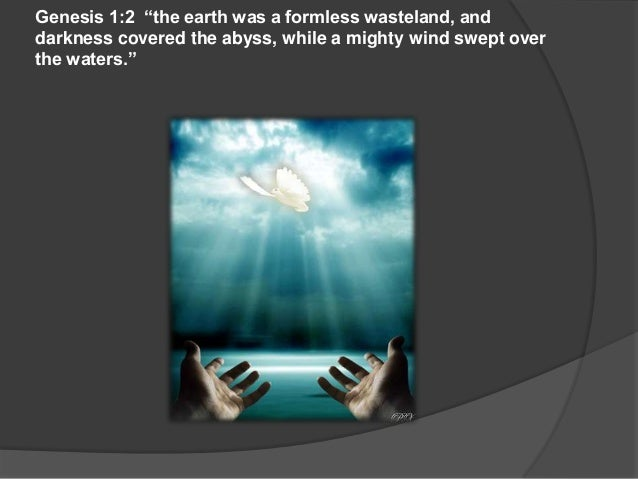 "Genesis 1:2 ""the earth was a formless wasteland, anddarkness covered the abyss, while a mighty wind swept overthe waters."""