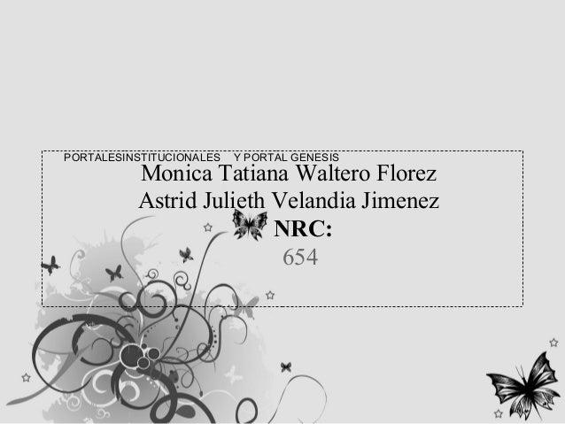 PORTALESINSTITUCIONALES Y PORTAL GENESIS Monica Tatiana Waltero Florez Astrid Julieth Velandia Jimenez NRC: 654