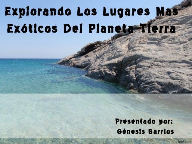 Explorando Los Lugares Mas Exóticos Del Planeta Tierra  Presentado por: Génesis Barrios
