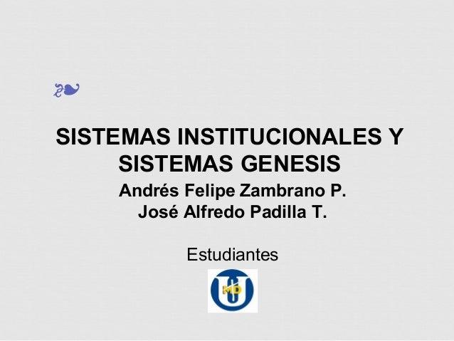 ❧ SISTEMAS INSTITUCIONALES Y SISTEMAS GENESIS Andrés Felipe Zambrano P. José Alfredo Padilla T. Estudiantes
