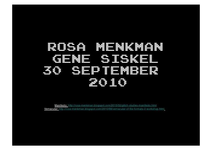 Rosa Menkman   Gene siskel 30 september       2010        Manifesto: http://rosa-menkman.blogspot.com/2010/02/glitch-studi...