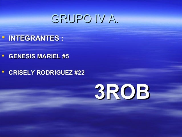 GRUPO IV A. INTEGRANTES : GENESIS MARIEL #5 CRISELY RODRIGUEZ #22                          3ROB