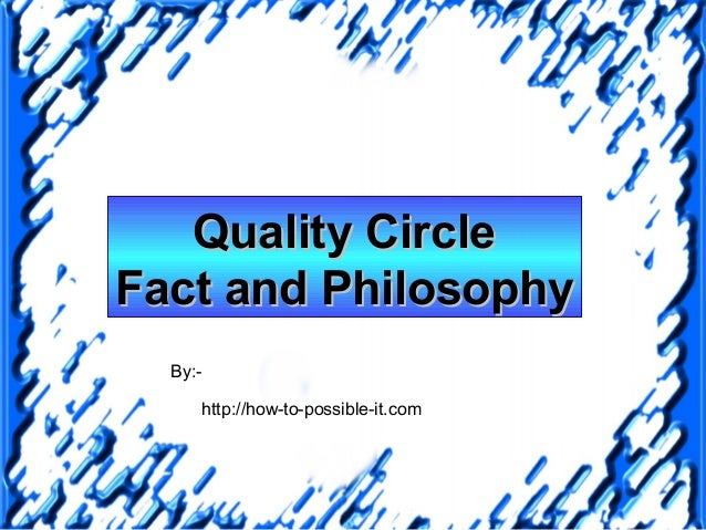 Quality CircleFact and Philosophy  By:-     http://how-to-possible-it.com
