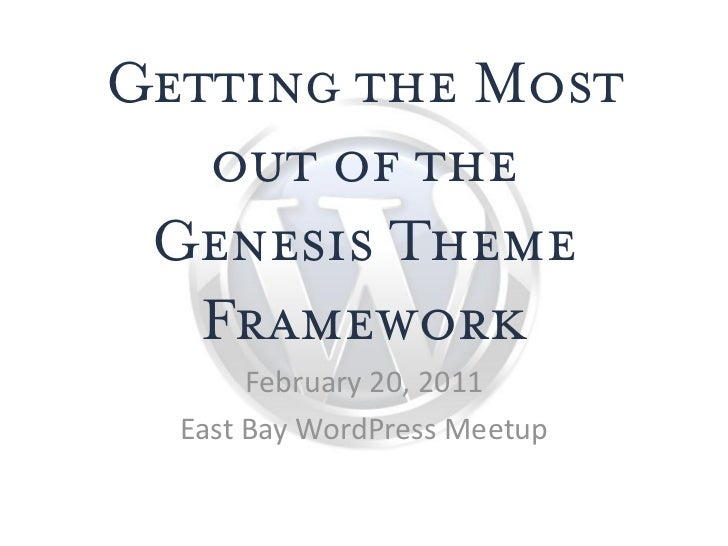 Getting the Most   out of the Genesis Theme   Framework       February 20, 2011  East Bay WordPress Meetup
