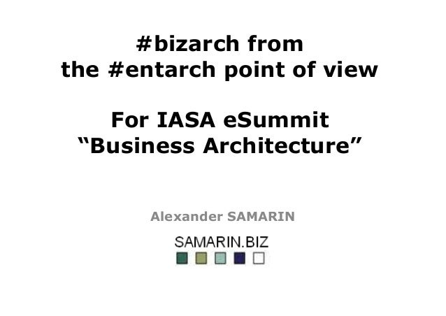 "#bizarch from the #entarch point of view For IASA eSummit ""Business Architecture"" Alexander SAMARIN"